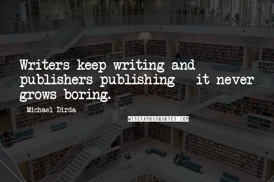 Michael Dirda quotes: Writers keep writing and publishers publishing - it never grows boring.