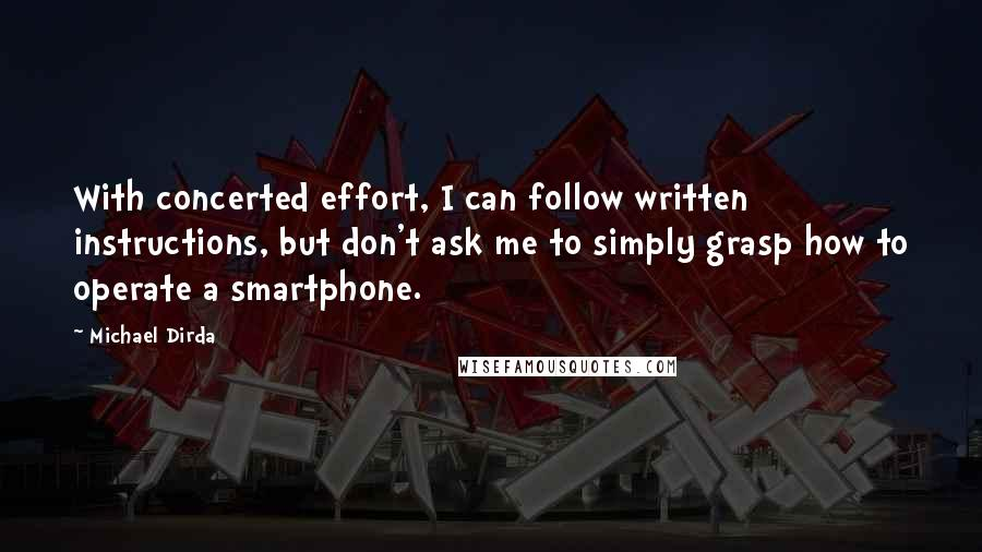Michael Dirda quotes: With concerted effort, I can follow written instructions, but don't ask me to simply grasp how to operate a smartphone.
