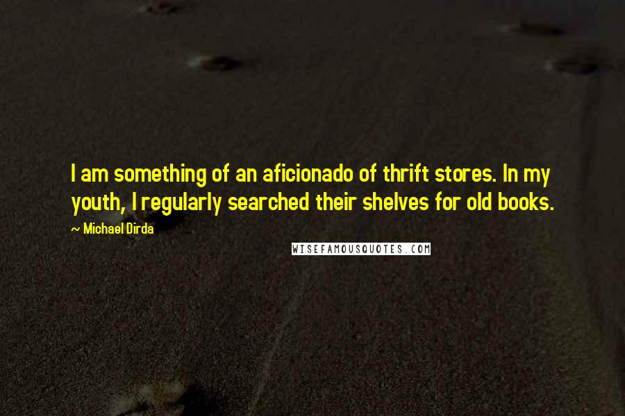Michael Dirda quotes: I am something of an aficionado of thrift stores. In my youth, I regularly searched their shelves for old books.