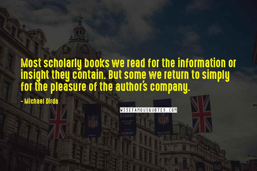 Michael Dirda quotes: Most scholarly books we read for the information or insight they contain. But some we return to simply for the pleasure of the author's company.