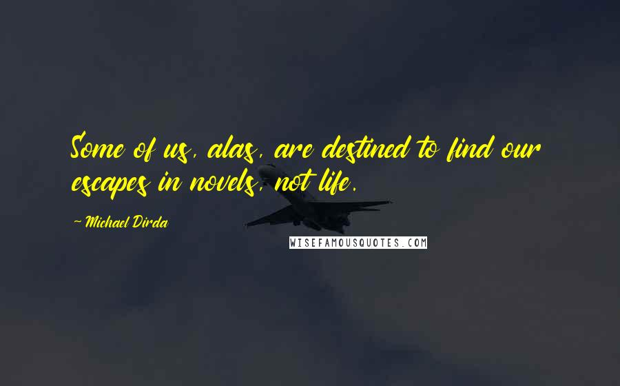 Michael Dirda quotes: Some of us, alas, are destined to find our escapes in novels, not life.