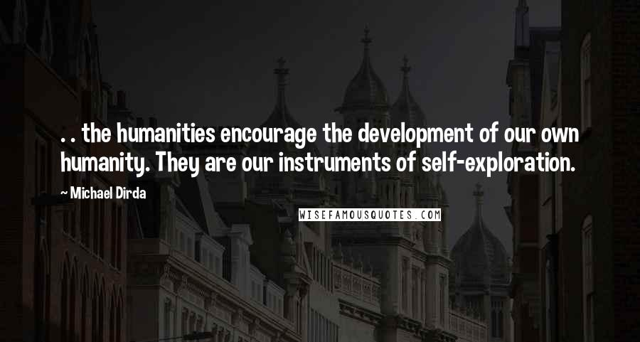 Michael Dirda quotes: . . the humanities encourage the development of our own humanity. They are our instruments of self-exploration.