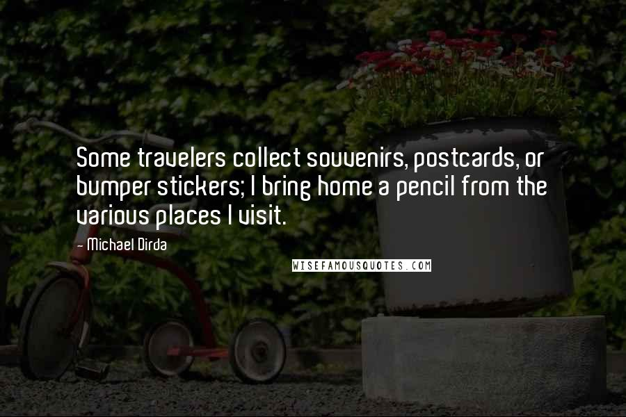 Michael Dirda quotes: Some travelers collect souvenirs, postcards, or bumper stickers; I bring home a pencil from the various places I visit.