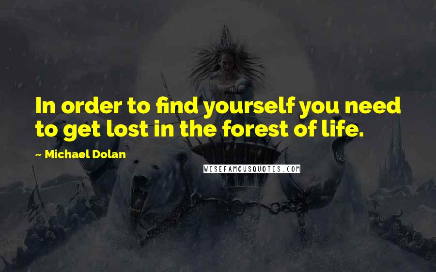 Michael Dolan quotes: In order to find yourself you need to get lost in the forest of life.