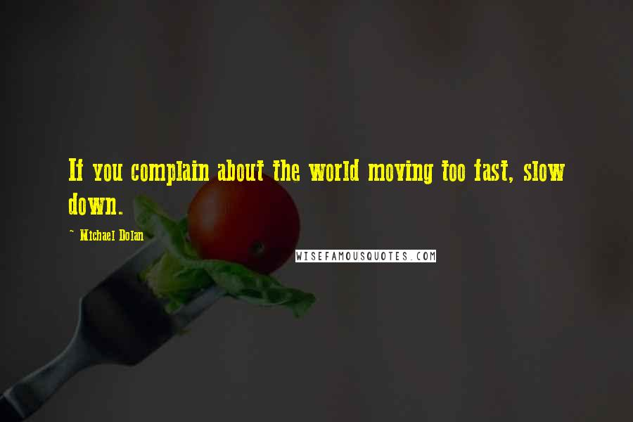 Michael Dolan quotes: If you complain about the world moving too fast, slow down.