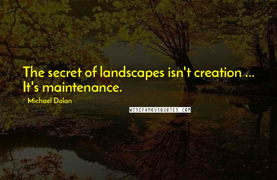 Michael Dolan quotes: The secret of landscapes isn't creation ... It's maintenance.