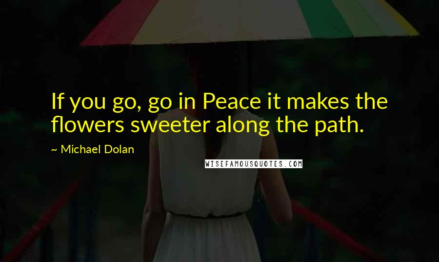 Michael Dolan quotes: If you go, go in Peace it makes the flowers sweeter along the path.