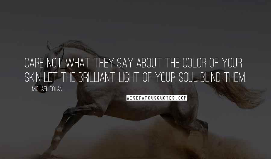 Michael Dolan quotes: Care not what they say about the color of your skin let the brilliant light of your soul blind them.