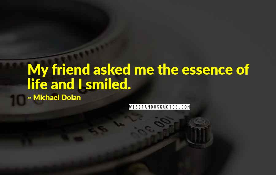 Michael Dolan quotes: My friend asked me the essence of life and I smiled.