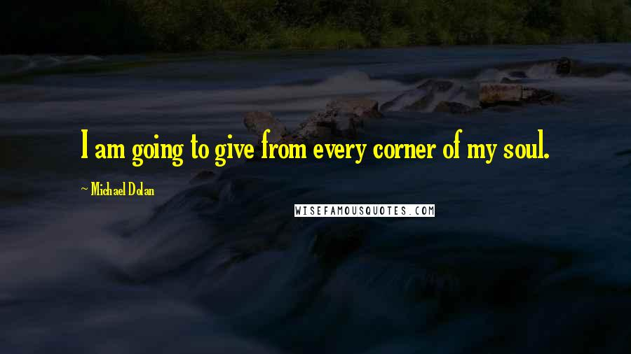 Michael Dolan quotes: I am going to give from every corner of my soul.