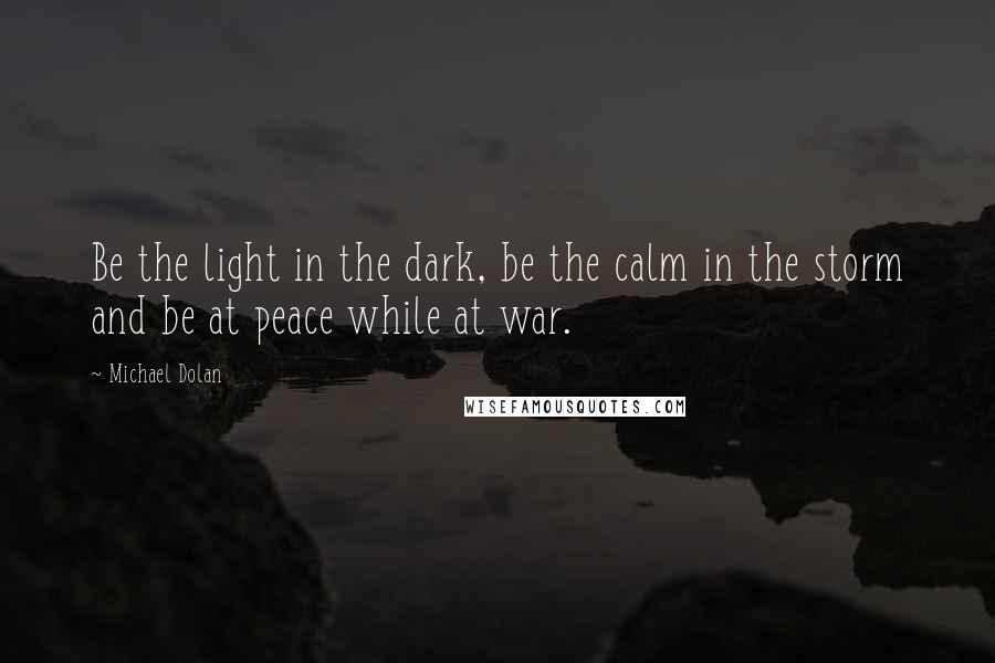 Michael Dolan quotes: Be the light in the dark, be the calm in the storm and be at peace while at war.