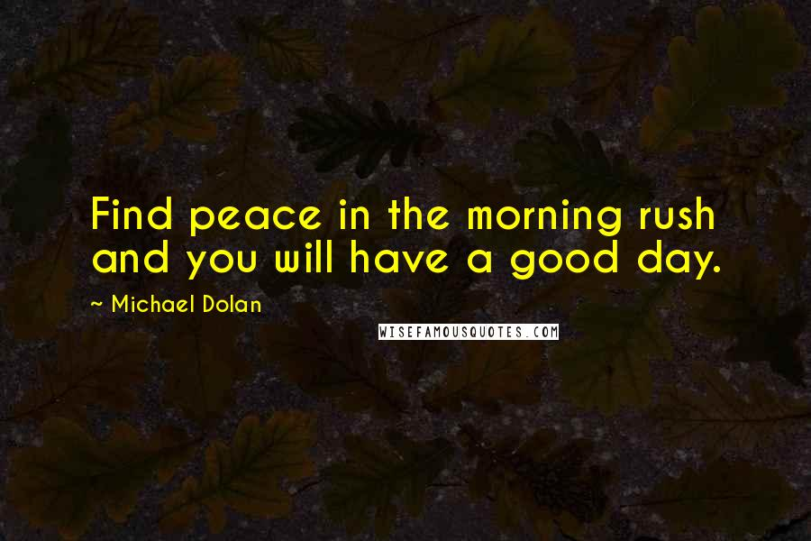 Michael Dolan quotes: Find peace in the morning rush and you will have a good day.