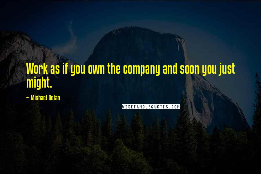 Michael Dolan quotes: Work as if you own the company and soon you just might.
