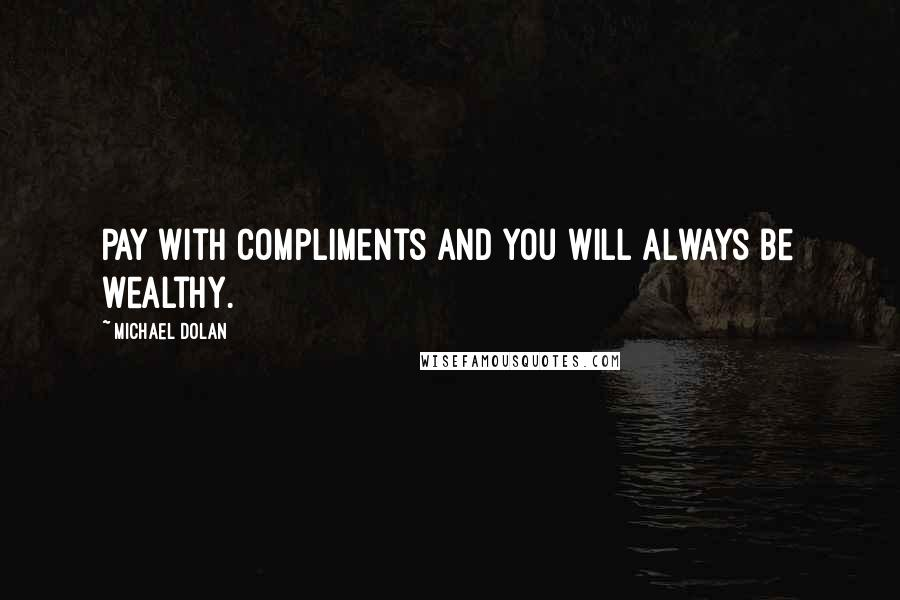 Michael Dolan quotes: Pay with compliments and you will always be wealthy.