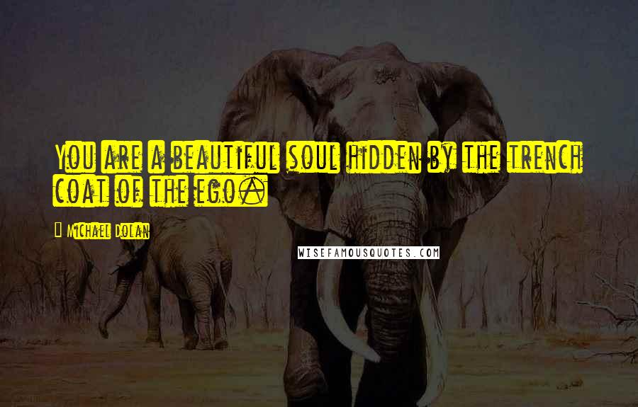 Michael Dolan quotes: You are a beautiful soul hidden by the trench coat of the ego.