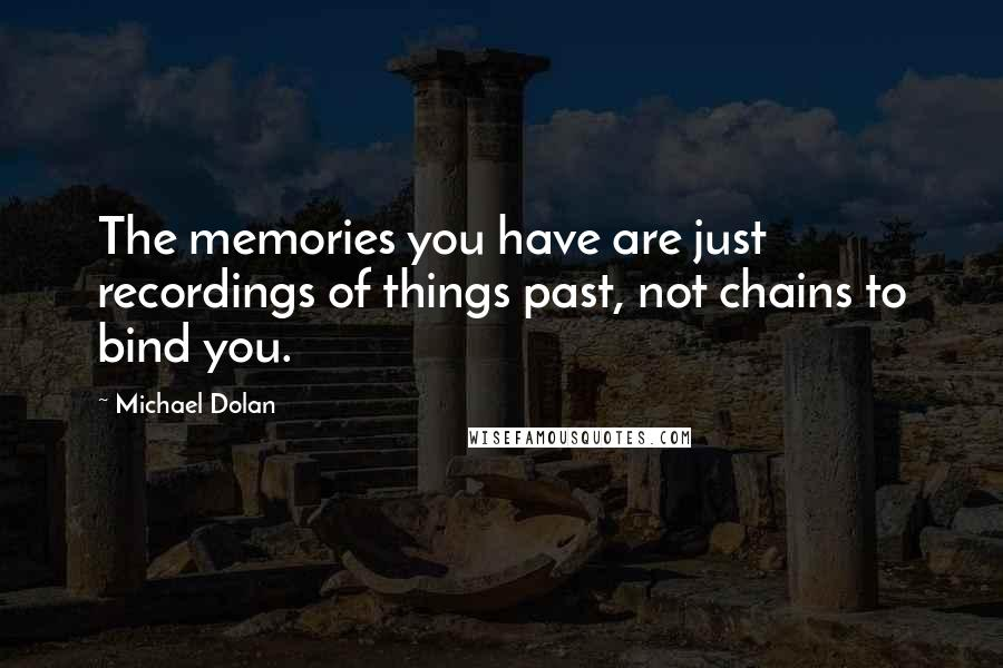 Michael Dolan quotes: The memories you have are just recordings of things past, not chains to bind you.