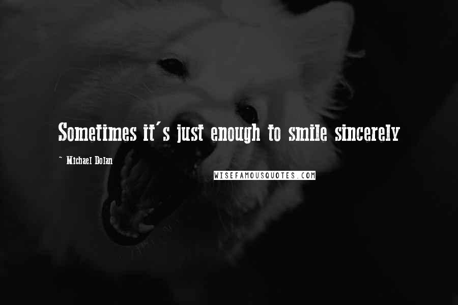 Michael Dolan quotes: Sometimes it's just enough to smile sincerely