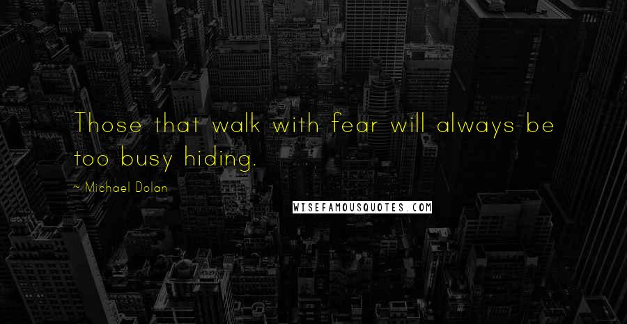 Michael Dolan quotes: Those that walk with fear will always be too busy hiding.