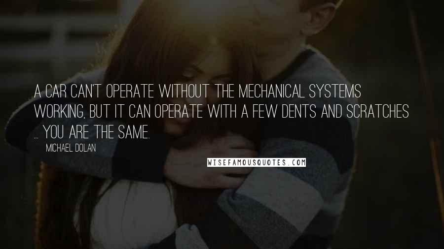 Michael Dolan quotes: A car can't operate without the mechanical systems working, but it can operate with a few dents and scratches ... you are the same.