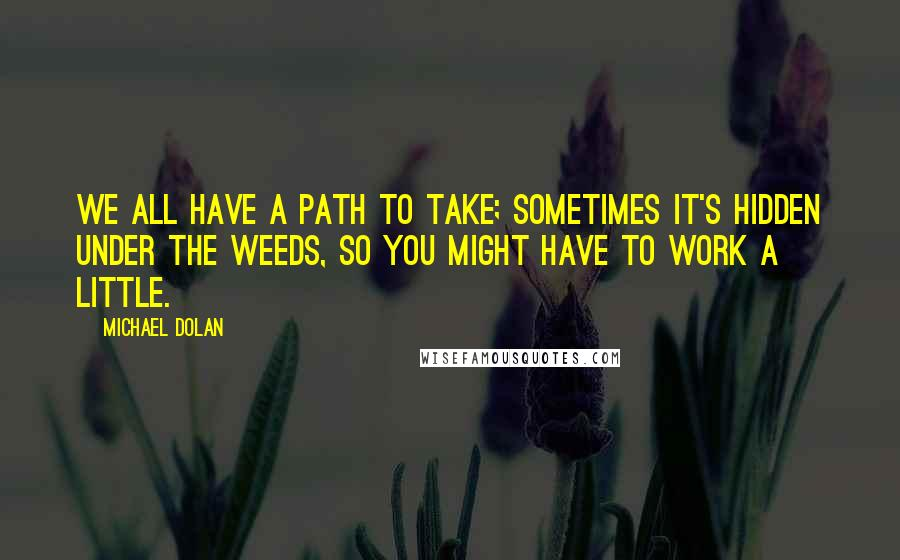 Michael Dolan quotes: We all have a path to take; sometimes it's hidden under the weeds, so you might have to work a little.
