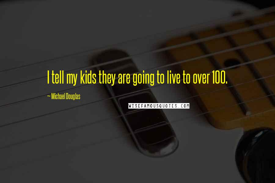 Michael Douglas quotes: I tell my kids they are going to live to over 100.