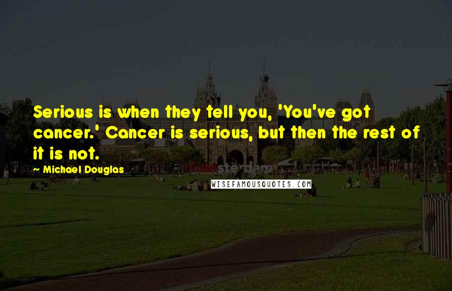 Michael Douglas quotes: Serious is when they tell you, 'You've got cancer.' Cancer is serious, but then the rest of it is not.