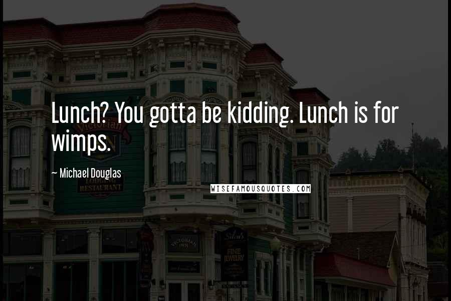 Michael Douglas quotes: Lunch? You gotta be kidding. Lunch is for wimps.