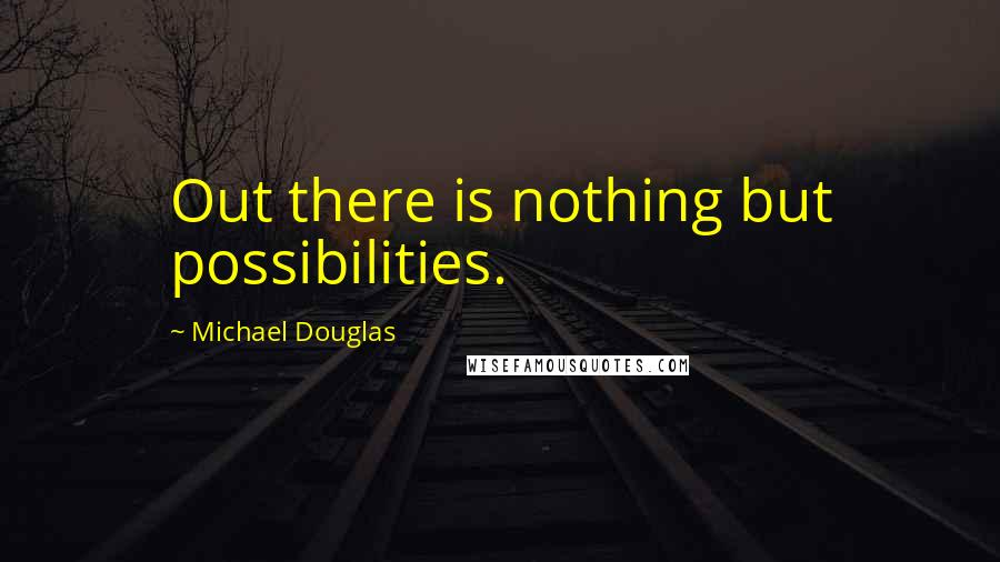 Michael Douglas quotes: Out there is nothing but possibilities.