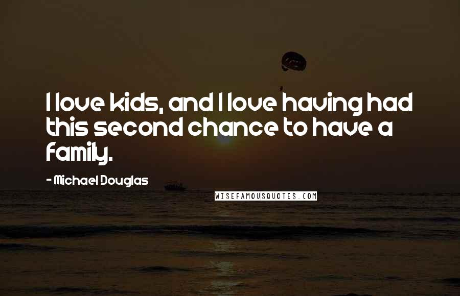 Michael Douglas quotes: I love kids, and I love having had this second chance to have a family.