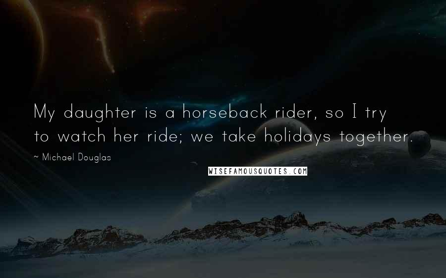 Michael Douglas quotes: My daughter is a horseback rider, so I try to watch her ride; we take holidays together.