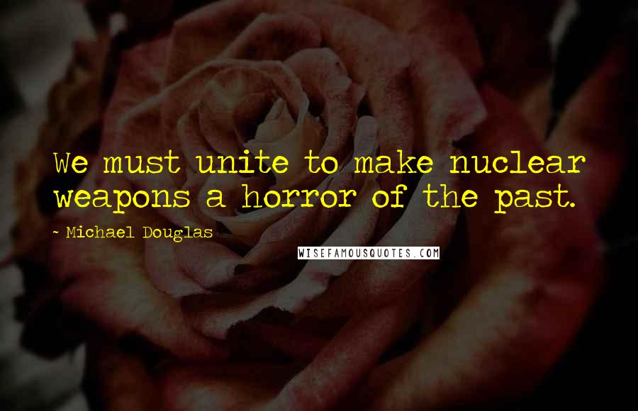 Michael Douglas quotes: We must unite to make nuclear weapons a horror of the past.