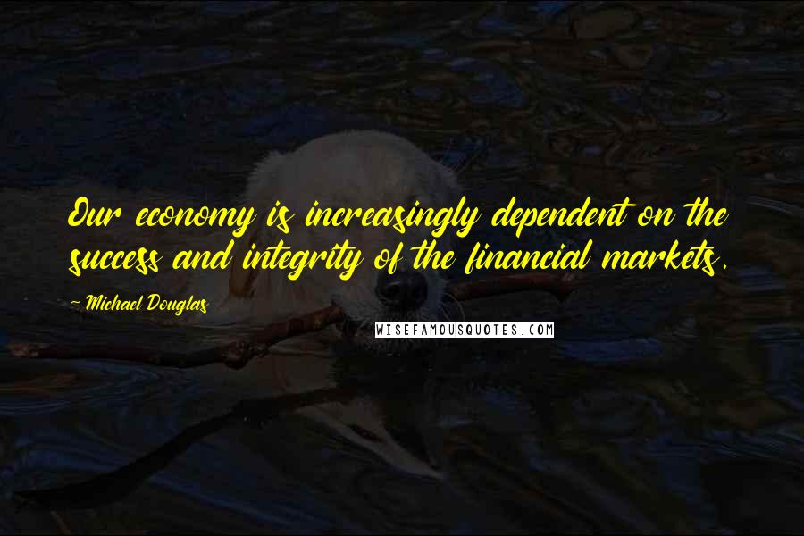 Michael Douglas quotes: Our economy is increasingly dependent on the success and integrity of the financial markets.