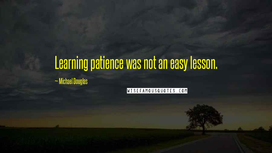 Michael Douglas quotes: Learning patience was not an easy lesson.