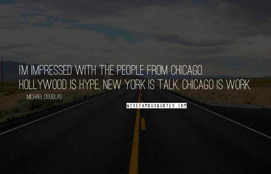 Michael Douglas quotes: I'm impressed with the people from Chicago. Hollywood is hype, New York is talk, Chicago is work.