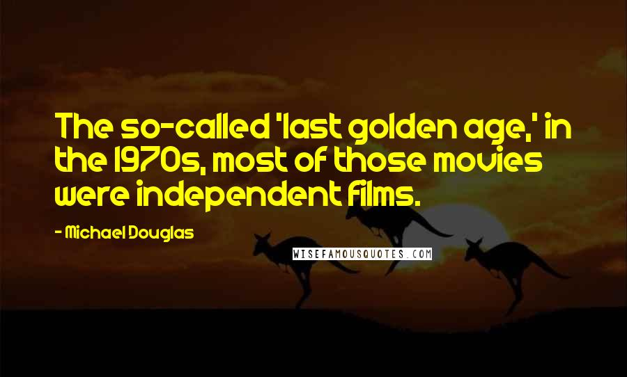 Michael Douglas quotes: The so-called 'last golden age,' in the 1970s, most of those movies were independent films.