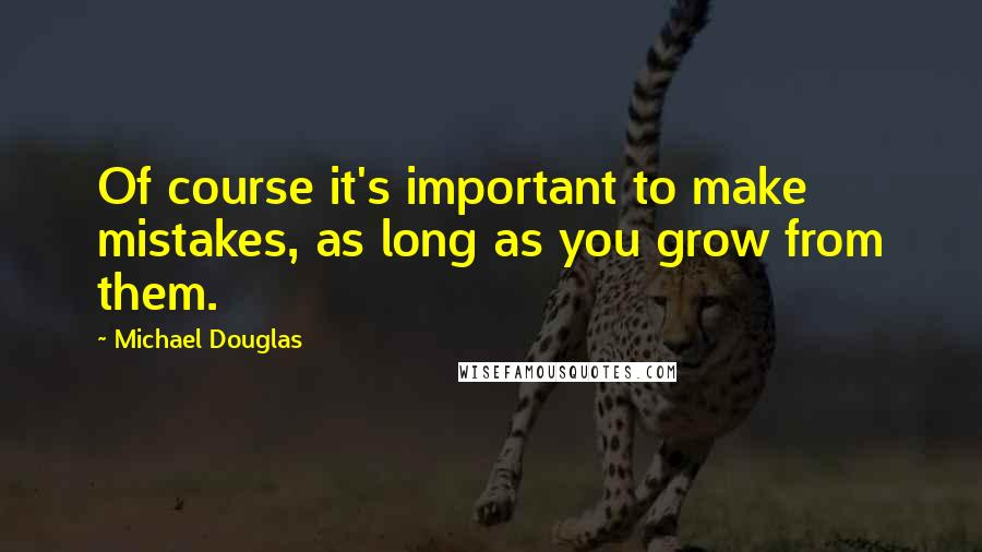 Michael Douglas quotes: Of course it's important to make mistakes, as long as you grow from them.