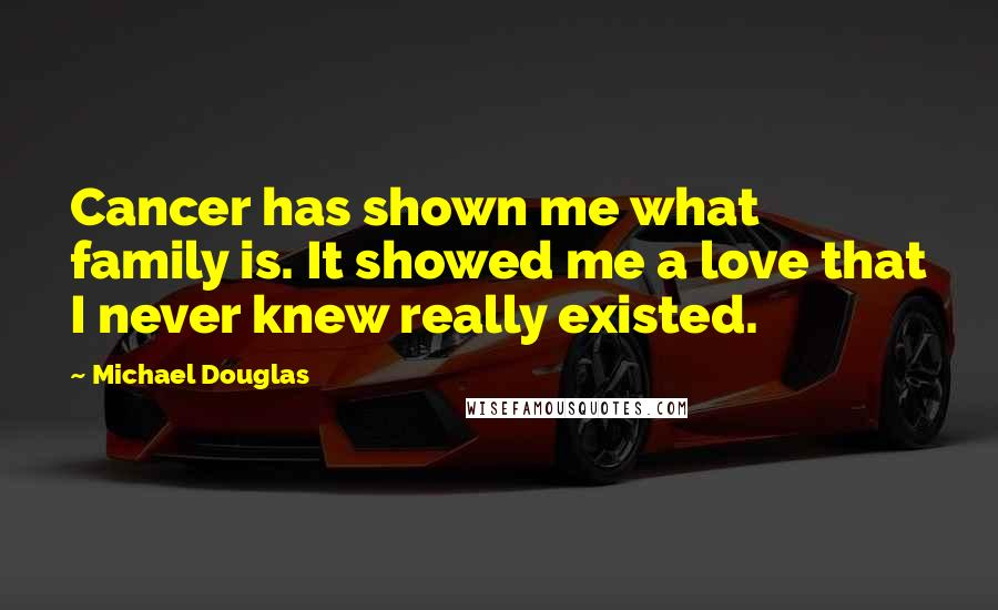 Michael Douglas quotes: Cancer has shown me what family is. It showed me a love that I never knew really existed.