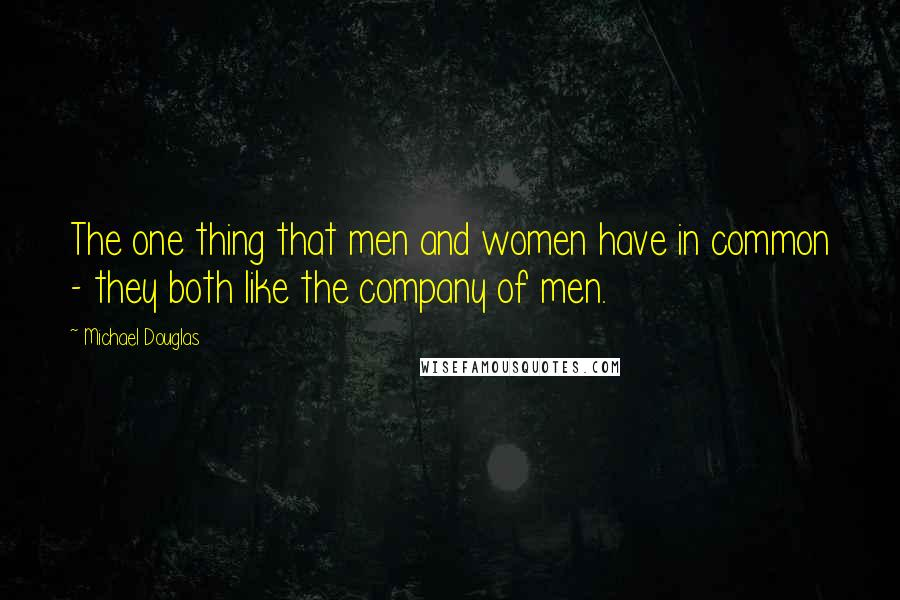 Michael Douglas quotes: The one thing that men and women have in common - they both like the company of men.