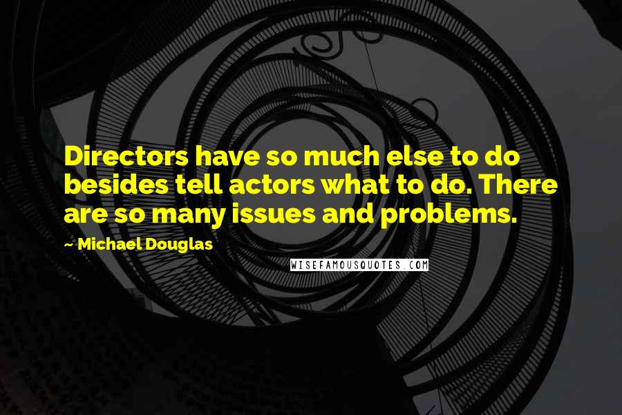 Michael Douglas quotes: Directors have so much else to do besides tell actors what to do. There are so many issues and problems.