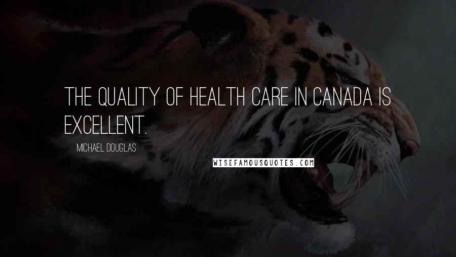 Michael Douglas quotes: The quality of health care in Canada is excellent.