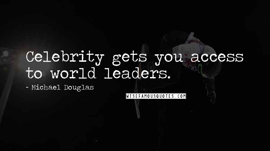 Michael Douglas quotes: Celebrity gets you access to world leaders.