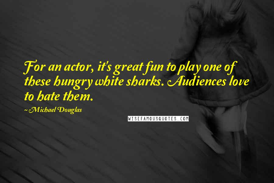 Michael Douglas quotes: For an actor, it's great fun to play one of these hungry white sharks. Audiences love to hate them.