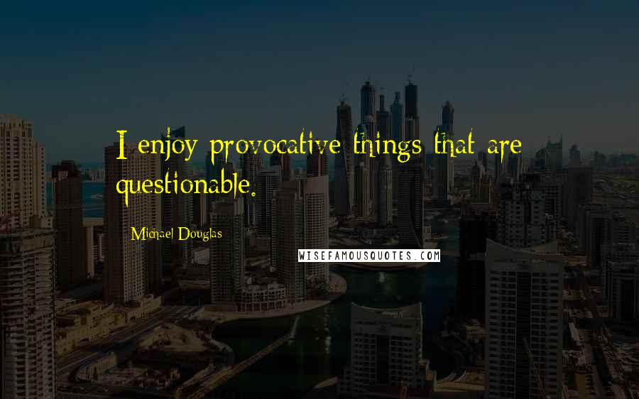Michael Douglas quotes: I enjoy provocative things that are questionable.
