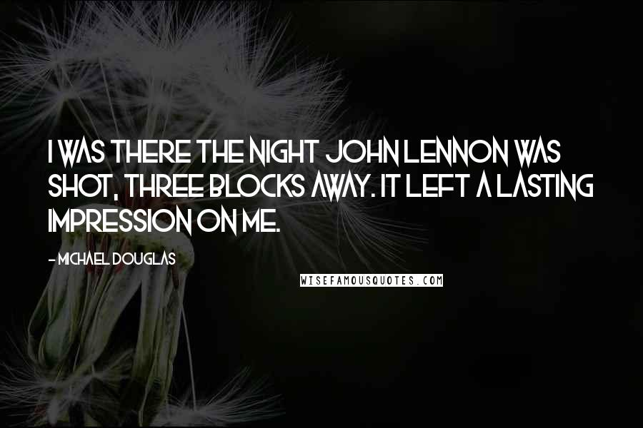 Michael Douglas quotes: I was there the night John Lennon was shot, three blocks away. It left a lasting impression on me.
