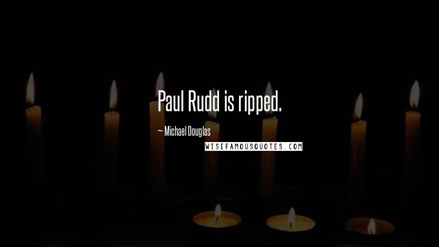 Michael Douglas quotes: Paul Rudd is ripped.