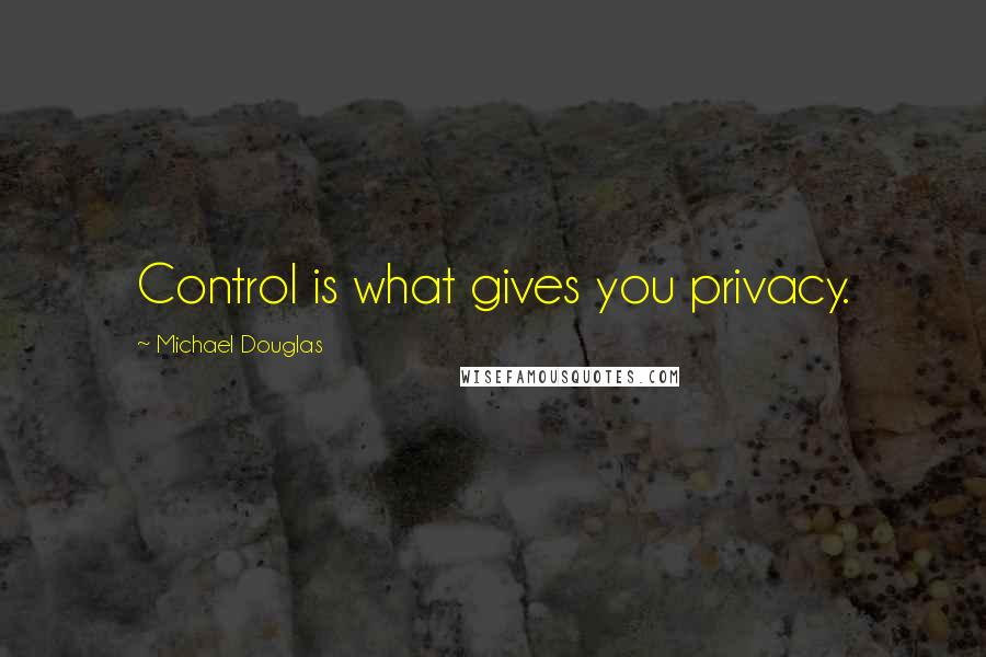 Michael Douglas quotes: Control is what gives you privacy.