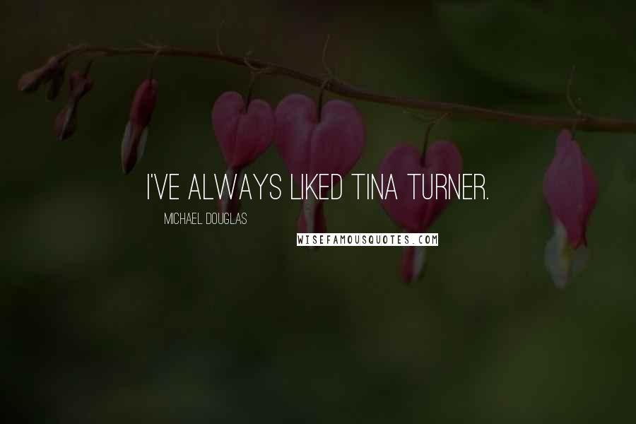 Michael Douglas quotes: I've always liked Tina Turner.