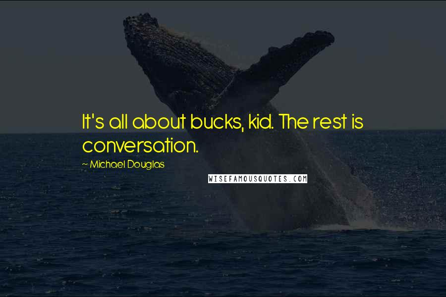 Michael Douglas quotes: It's all about bucks, kid. The rest is conversation.