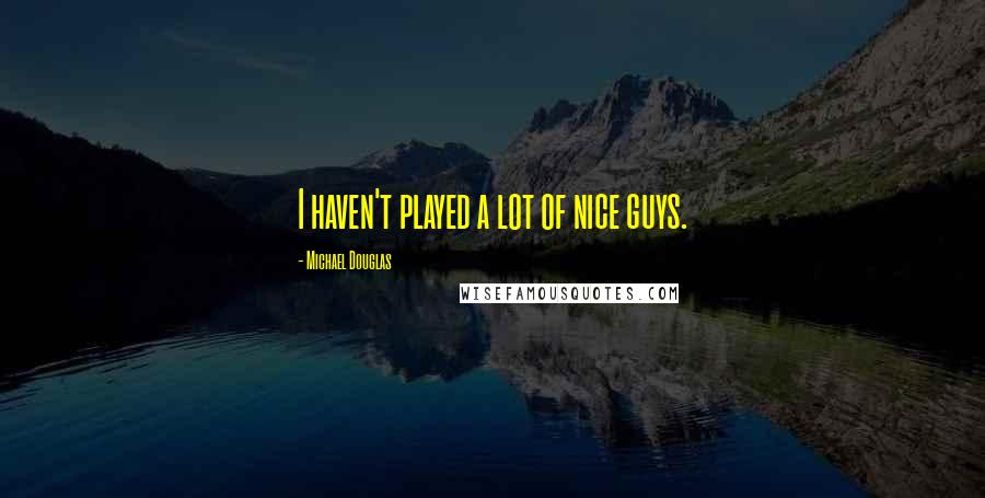 Michael Douglas quotes: I haven't played a lot of nice guys.