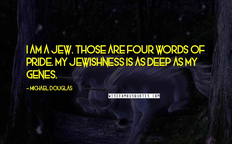 Michael Douglas quotes: I am a Jew. Those are four words of pride. My Jewishness is as deep as my genes.